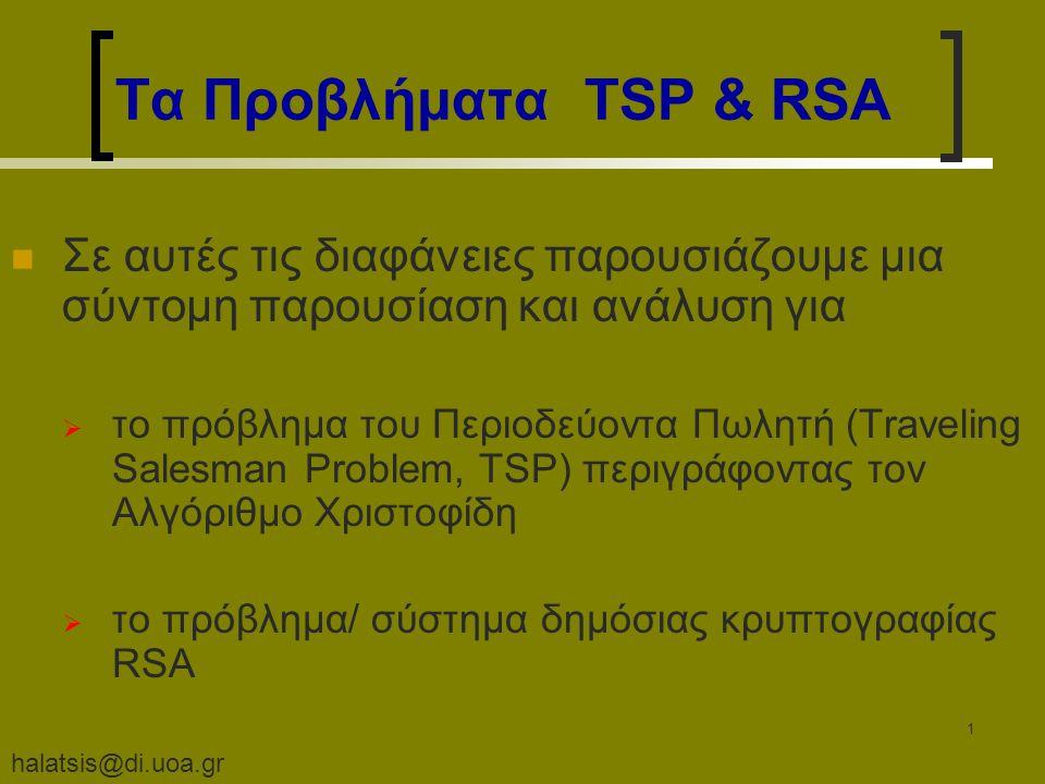 halatsis@di.uoa.gr 1 Τα Προβλήματα TSP & RSA Σε αυτές τις διαφάνειες παρουσιάζουμε μια σύντομη παρουσίαση και ανάλυση για  το πρόβλημα του Περιοδεύοντα Πωλητή (Traveling Salesman Problem, TSP) περιγράφοντας τον Αλγόριθμο Χριστοφίδη  το πρόβλημα/ σύστημα δημόσιας κρυπτογραφίας RSΑ