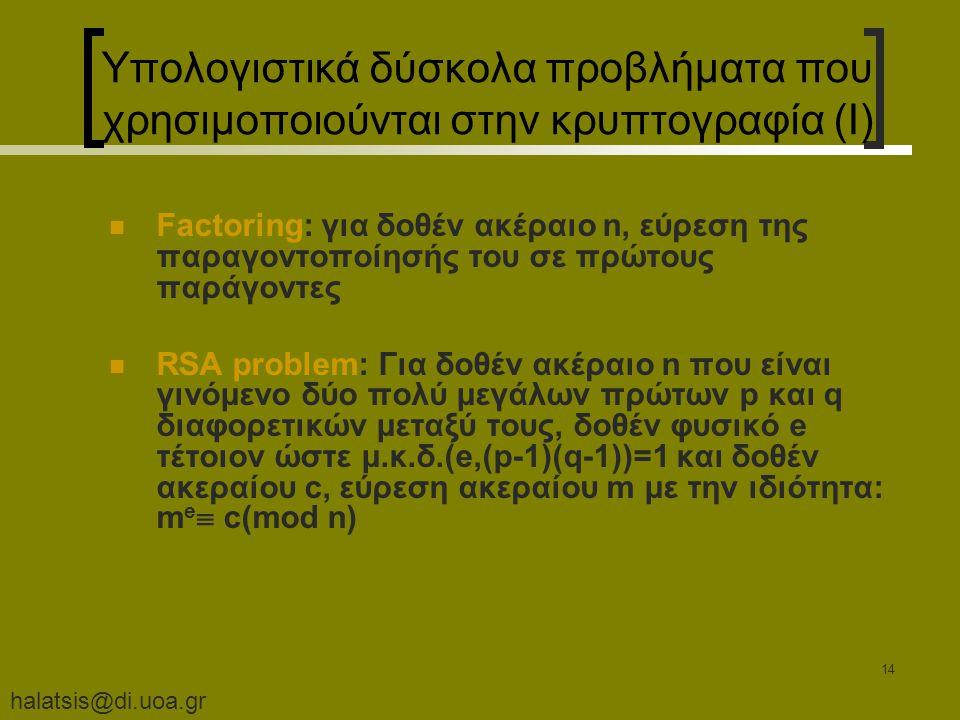 halatsis@di.uoa.gr 14 Υπολογιστικά δύσκολα προβλήματα που χρησιμοποιούνται στην κρυπτογραφία (I) Factoring: για δοθέν ακέραιο n, εύρεση της παραγοντοποίησής του σε πρώτους παράγοντες RSA problem: Για δοθέν ακέραιο n που είναι γινόμενο δύο πολύ μεγάλων πρώτων p και q διαφορετικών μεταξύ τους, δοθέν φυσικό e τέτοιον ώστε μ.κ.δ.(e,(p-1)(q-1))=1 και δοθέν ακεραίου c, εύρεση ακεραίου m με την ιδιότητα: m e  c(mod n)