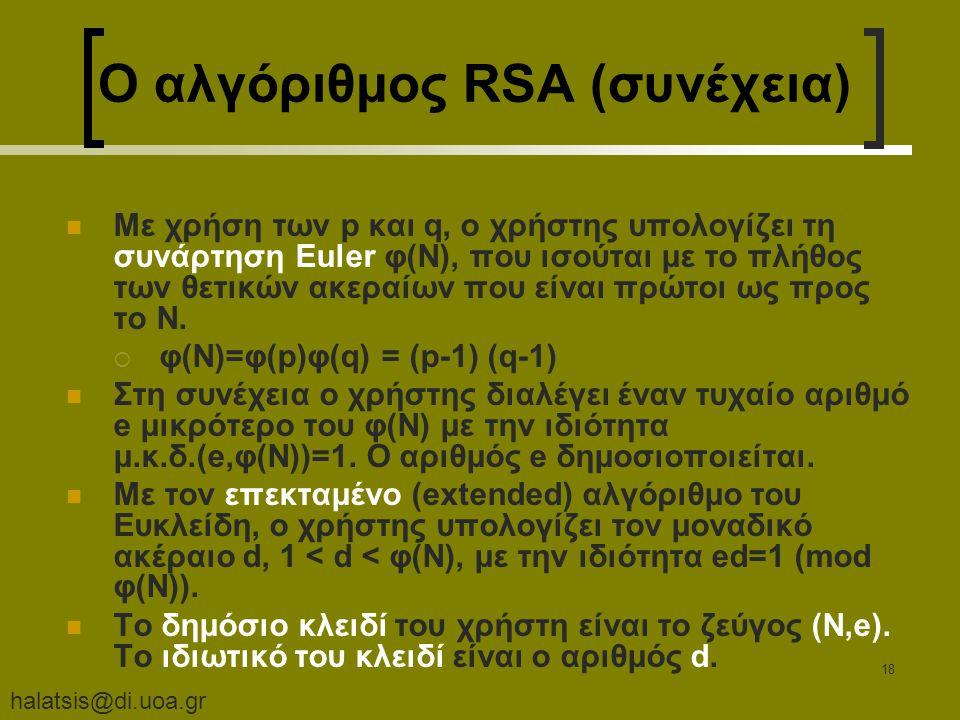 halatsis@di.uoa.gr 18 Ο αλγόριθμος RSA (συνέχεια) Με χρήση των p και q, ο χρήστης υπολογίζει τη συνάρτηση Euler φ(N), που ισούται με το πλήθος των θετικών ακεραίων που είναι πρώτοι ως προς το N.