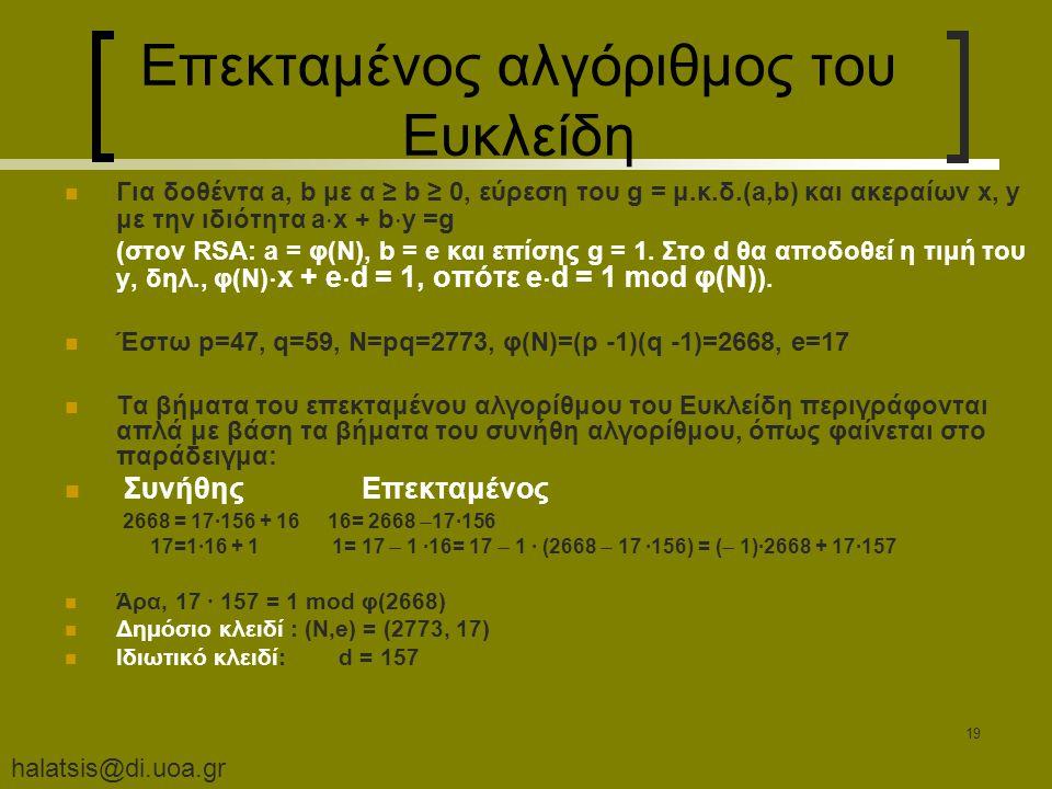 halatsis@di.uoa.gr 19 Επεκταμένος αλγόριθμος του Ευκλείδη Για δοθέντα a, b με α ≥ b ≥ 0, εύρεση του g = μ.κ.δ.(a,b) και ακεραίων x, y με την ιδιότητα a  x + b  y =g (στον RSA: a = φ(Ν), b = e και επίσης g = 1.