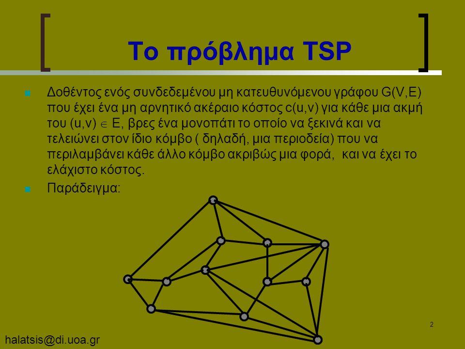 halatsis@di.uoa.gr 2 Το πρόβλημα TSP Δοθέντος ενός συνδεδεμένου μη κατευθυνόμενου γράφου G(V,E) που έχει ένα μη αρνητικό ακέραιο κόστος c(u,v) για κάθε μια ακμή του (u,v)  E, βρες ένα μονοπάτι το οποίο να ξεκινά και να τελειώνει στον ίδιο κόμβο ( δηλαδή, μια περιοδεία) που να περιλαμβάνει κάθε άλλο κόμβο ακριβώς μια φορά, και να έχει το ελάχιστο κόστος.