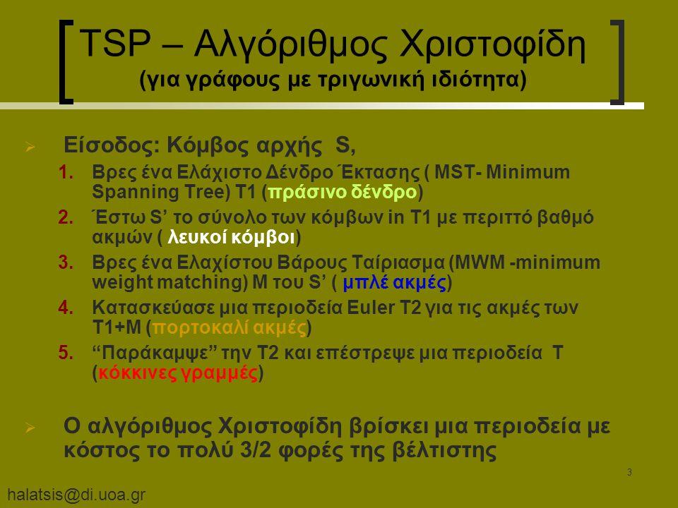 halatsis@di.uoa.gr 3 TSP – Αλγόριθμος Χριστοφίδη (για γράφους με τριγωνική ιδιότητα)  Είσοδος: Κόμβος αρχής S, 1.Βρες ένα Ελάχιστο Δένδρο Έκτασης ( MST- Minimum Spanning Tree) T1 (πράσινο δένδρο) 2.Έστω S' το σύνολο των κόμβων in T1 με περιττό βαθμό ακμών ( λευκοί κόμβοι) 3.Βρες ένα Ελαχίστου Βάρους Ταίριασμα (MWM -minimum weight matching) M του S' ( μπλέ ακμές) 4.Κατασκεύασε μια περιοδεία Euler T2 για τις ακμές των T1+M (πορτοκαλί ακμές) 5. Παράκαμψε την T2 και επέστρεψε μια περιοδεία T (κόκκινες γραμμές)  Ο αλγόριθμος Χριστοφίδη βρίσκει μια περιοδεία με κόστος το πολύ 3/2 φορές της βέλτιστης