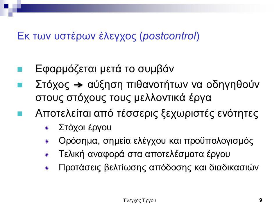 Έλεγχος Έργου9 Εκ των υστέρων έλεγχος (postcontrol) Εφαρμόζεται μετά το συμβάν Στόχος αύξηση πιθανοτήτων να οδηγηθούν στους στόχους τους μελλοντικά έργα Αποτελείται από τέσσερις ξεχωριστές ενότητες Στόχοι έργου Ορόσημα, σημεία ελέγχου και προϋπολογισμός Τελική αναφορά στα αποτελέσματα έργου Προτάσεις βελτίωσης απόδοσης και διαδικασιών