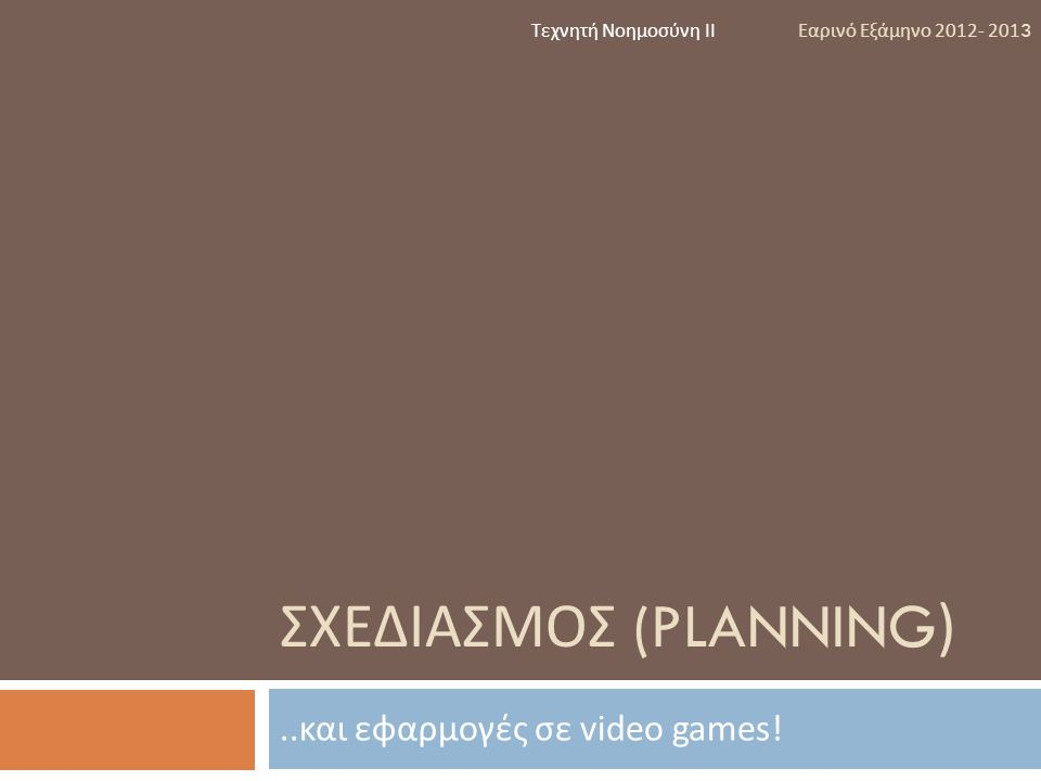 ΣΧΕΔΙΑΣΜΟΣ (PLANNING)..και εφαρμογές σε video games! Τεχνητή Νοημοσύνη ΙΙ Εαρινό Εξάμηνο 2012- 2013