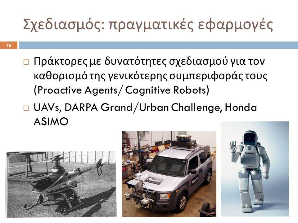 Σχεδιασμός : πραγματικές εφαρμογές 16  Πράκτορες με δυνατότητες σχεδιασμού για τον καθορισμό της γενικότερης συμπεριφοράς τους (Proactive Agents/ Cognitive Robots)  UAVs, DARPA Grand/Urban Challenge, Honda ASIMO