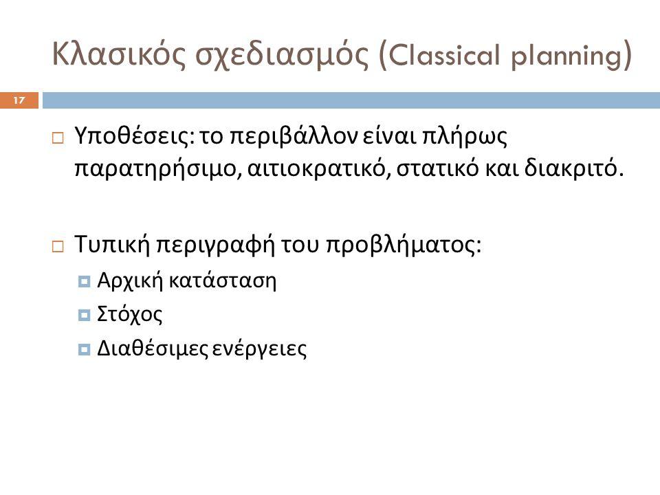 Κλασικός σχεδιασμός ( Classical planning ) 17  Υποθέσεις : το περιβάλλον είναι πλήρως παρατηρήσιμο, αιτιοκρατικό, στατικό και διακριτό.