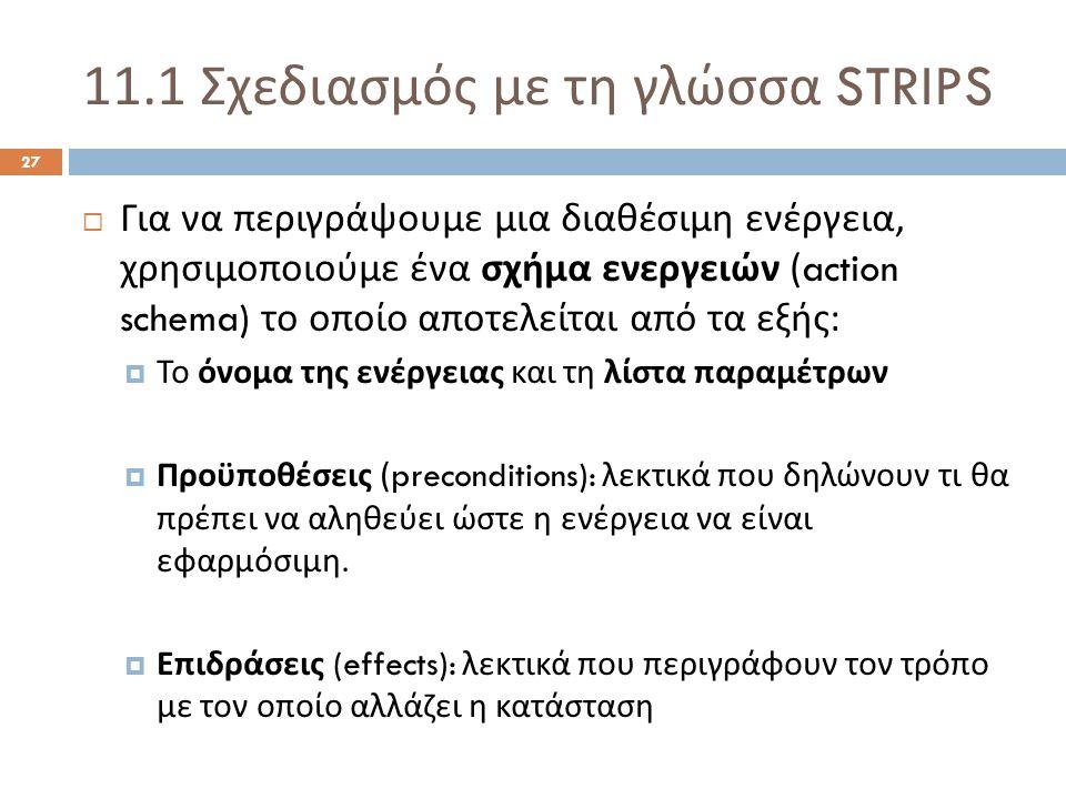 11.1 Σχεδιασμός με τη γλώσσα STRIPS 27  Για να περιγράψουμε μια διαθέσιμη ενέργεια, χρησιμοποιούμε ένα σχήμα ενεργειών (action schema) το οποίο αποτελείται από τα εξής :  Το όνομα της ενέργειας και τη λίστα παραμέτρων  Προϋποθέσεις (preconditions): λεκτικά που δηλώνουν τι θα πρέπει να αληθεύει ώστε η ενέργεια να είναι εφαρμόσιμη.