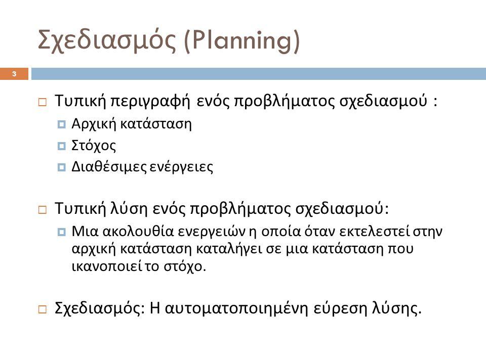 Σχεδιασμός (Planning) 3  Τυπική περιγραφή ενός προβλήματος σχεδιασμού :  Αρχική κατάσταση  Στόχος  Διαθέσιμες ενέργειες  Τυπική λύση ενός προβλήματος σχεδιασμού :  Μια ακολουθία ενεργειών η οποία όταν εκτελεστεί στην αρχική κατάσταση καταλήγει σε μια κατάσταση που ικανοποιεί το στόχο.