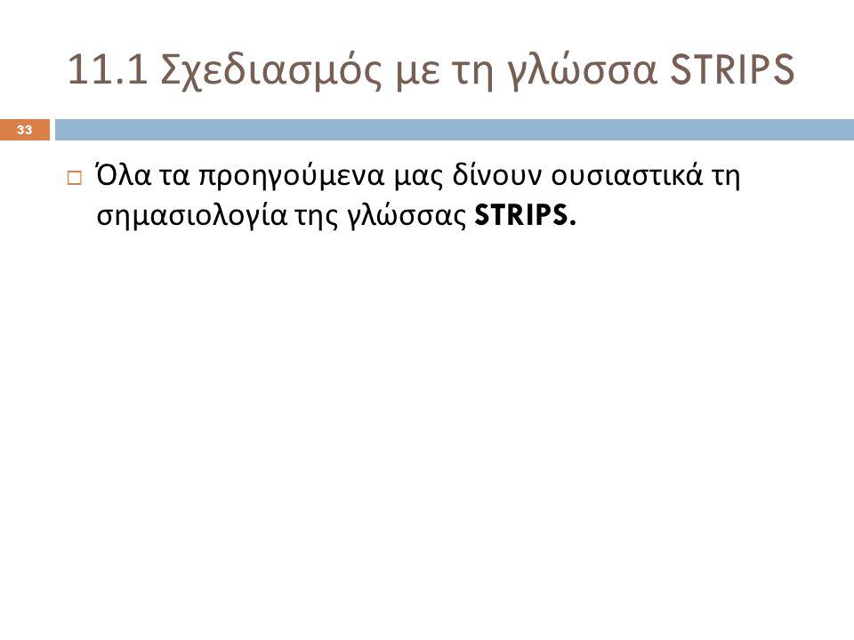 11.1 Σχεδιασμός με τη γλώσσα STRIPS 33  Όλα τα προηγούμενα μας δίνουν ουσιαστικά τη σημασιολογία της γλώσσας STRIPS.