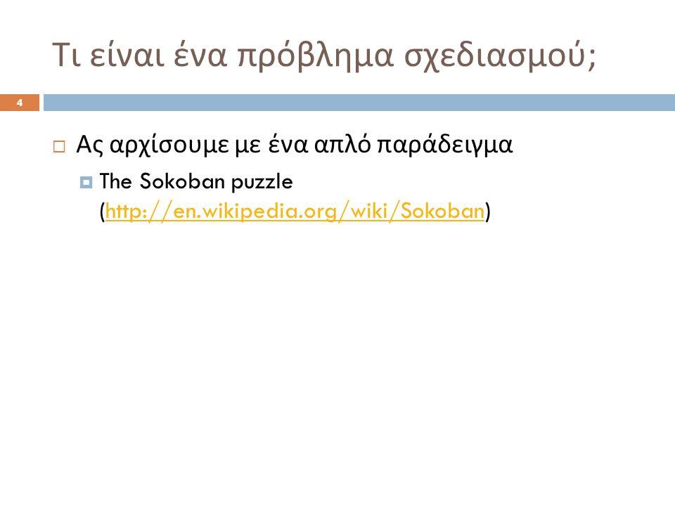 Τι είναι ένα πρόβλημα σχεδιασμού ; 4  Ας αρχίσουμε με ένα απλό παράδειγμα  The Sokoban puzzle (http://en.wikipedia.org/wiki/Sokoban)http://en.wikipedia.org/wiki/Sokoban