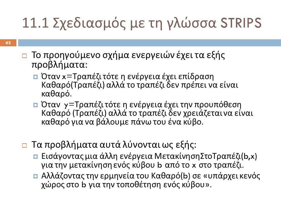 11.1 Σχεδιασμός με τη γλώσσα STRIPS 43  Το προηγούμενο σχήμα ενεργειών έχει τα εξής προβλήματα :  Όταν x= Τραπέζι τότε η ενέργεια έχει επίδραση Καθαρό ( Τραπέζι ) αλλά το τραπέζι δεν πρέπει να είναι καθαρό.