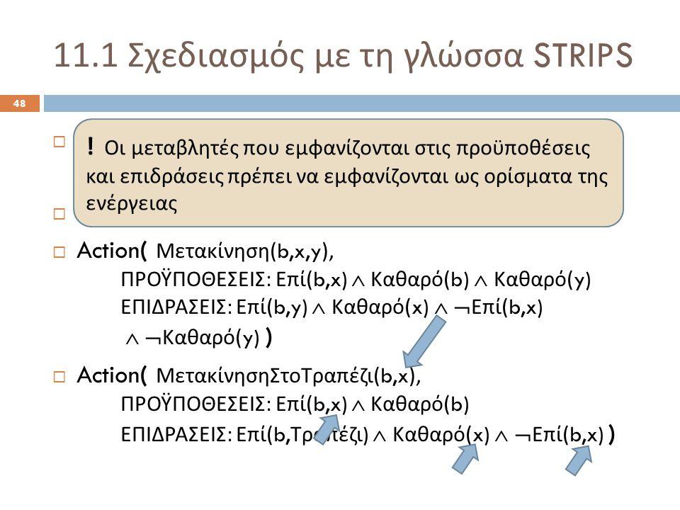 11.1 Σχεδιασμός με τη γλώσσα STRIPS 48  Init( Επί ( Α, Τραπέζι )  Επί ( Β, Τραπέζι )  Επί ( Γ, Τραπέζι )  Καθαρό ( Α )  Καθαρό ( Β )  Καθαρό ( Γ ) )  Goal( Επί ( Α, Β )  Επί ( Β, Γ ) )  Action( Μετακίνηση (b,x,y), ΠΡΟΫΠΟΘΕΣΕΙΣ : Επί (b,x)  Καθαρό (b)  Καθαρό (y) ΕΠΙΔΡΑΣΕΙΣ : Επί (b,y)  Καθαρό (x)   Επί (b,x)   Καθαρό (y) )  Action( ΜετακίνησηΣτοΤραπέζι (b,x), ΠΡΟΫΠΟΘΕΣΕΙΣ : Επί (b,x)  Καθαρό (b) ΕΠΙΔΡΑΣΕΙΣ : Επί (b, Τραπέζι )  Καθαρό (x)   Επί (b,x) ) .