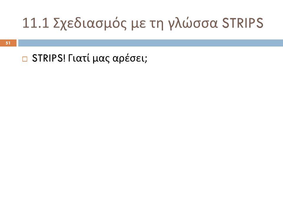 11.1 Σχεδιασμός με τη γλώσσα STRIPS 51  STRIPS! Γιατί μας αρέσει ;