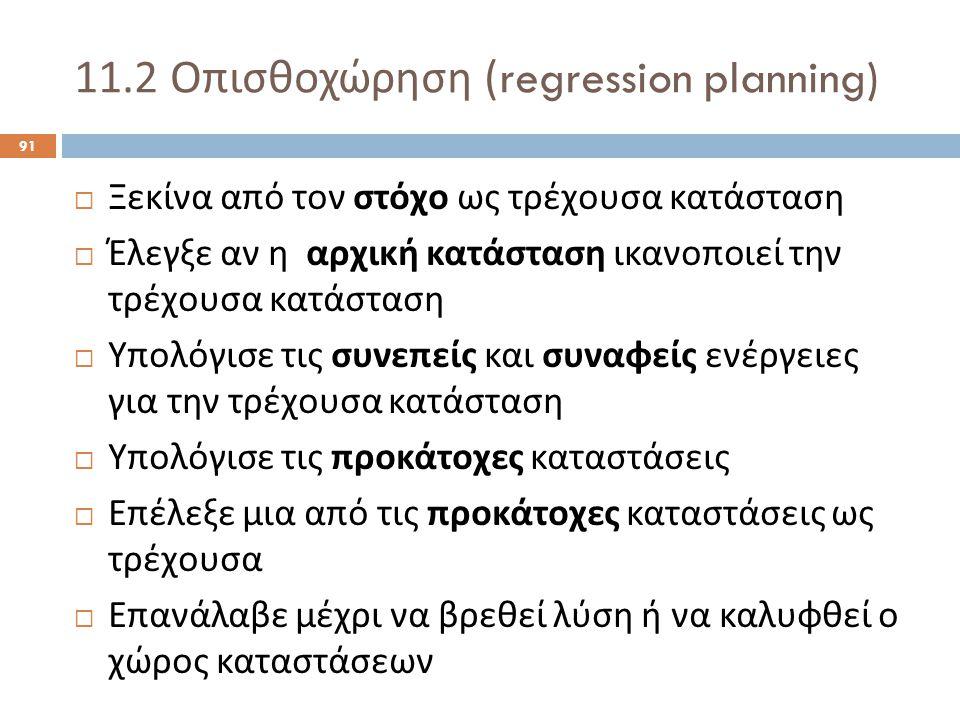 11.2 Οπισθοχώρηση (regression planning) 91  Ξεκίνα από τον στόχο ως τρέχουσα κατάσταση  Έλεγξε αν η αρχική κατάσταση ικανοποιεί την τρέχουσα κατάσταση  Υπολόγισε τις συνεπείς και συναφείς ενέργειες για την τρέχουσα κατάσταση  Υπολόγισε τις προκάτοχες καταστάσεις  Επέλεξε μια από τις προκάτοχες καταστάσεις ως τρέχουσα  Επανάλαβε μέχρι να βρεθεί λύση ή να καλυφθεί ο χώρος καταστάσεων