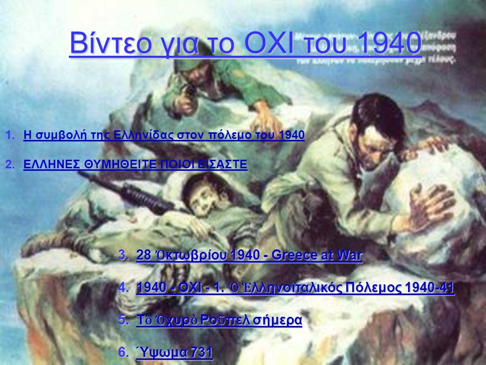 Βίντεο για το ΟΧΙ του 1940 1.Η συμβολή της Ελληνίδας στον πόλεμο του 1940Η συμβολή της Ελληνίδας στον πόλεμο του 1940 2.ΕΛΛΗΝΕΣ ΘΥΜΗΘΕΙΤΕ ΠΟΙΟΙ ΕΙΣΑΣΤ