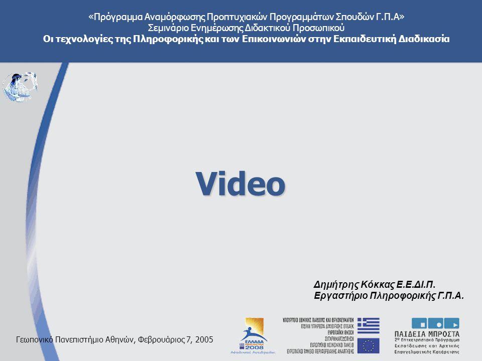 «Πρόγραμμα Αναμόρφωσης Προπτυχιακών Προγραμμάτων Σπουδών Γ.Π.Α» Σεμινάριο Ενημέρωσης Διδακτικού Προσωπικού Οι τεχνολογίες της Πληροφορικής και των Επικοινωνιών στην Εκπαιδευτική Διαδικασία Γεωπονικό Πανεπιστήμιο Αθηνών, Φεβρουάριος 7, 2005 Video Δημήτρης Κόκκας Ε.Ε.ΔΙ.Π.