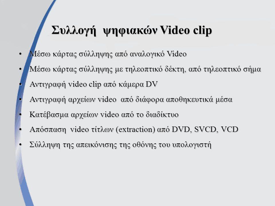 Συλλογή ψηφιακών Video clip Μέσω κάρτας σύλληψης από αναλογικό VideoΜέσω κάρτας σύλληψης από αναλογικό Video Μέσω κάρτας σύλληψης με τηλεοπτικό δέκτη, από τηλεοπτικό σήμαΜέσω κάρτας σύλληψης με τηλεοπτικό δέκτη, από τηλεοπτικό σήμα Αντιγραφή video clip από κάμερα DVΑντιγραφή video clip από κάμερα DV Αντιγραφή αρχείων video από διάφορα αποθηκευτικά μέσαΑντιγραφή αρχείων video από διάφορα αποθηκευτικά μέσα Κατέβασμα αρχείων video από το διαδίκτυοΚατέβασμα αρχείων video από το διαδίκτυο Απόσπαση video τίτλων (extraction) από DVD, SVCD, VCDΑπόσπαση video τίτλων (extraction) από DVD, SVCD, VCD Σύλληψη της απεικόνισης της οθόνης του υπολογιστήΣύλληψη της απεικόνισης της οθόνης του υπολογιστή