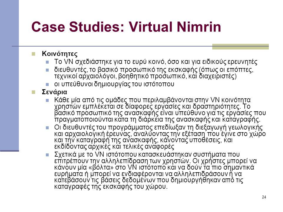 24 Case Studies: Virtual Nimrin Κοινότητες Το VN σχεδιάστηκε για το ευρύ κοινό, όσο και για ειδικούς ερευνητές διευθυντές, το βασικό προσωπικό της εκσκαφής (όπως οι επόπτες, τεχνικοί αρχαιολόγοι, βοηθητικό προσωπικό, και διαχειριστές) οι υπεύθυνοι δημιουργίας του ιστότοπου Σενάρια Κάθε μία από τις ομάδες που περιλαμβάνονται στην VN κοινότητα χρηστών εμπλέκεται σε δίαφορες εργασίες και δραστηριότητες.