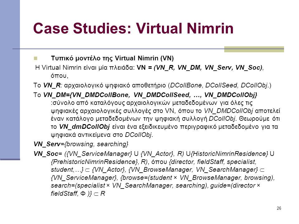 26 Case Studies: Virtual Nimrin Τυπικό μοντέλο της Virtual Nimrin (VN) Η Virtual Nimrin είναι μία πλειάδα: VN = (VN_R, VN_DM, VN_Serv, VN_Soc), όπου, Το VN_R: αρχαιολογικό ψηφιακό αποθετήριο (DCollBone, DCollSeed, DCollObj.) Το VN_DM={VN_DMDCollBone, VN_DMDCollSeed, …, VN_DMDCollObj} :σύνολο από καταλόγους αρχαιολογικών μεταδεδομένων για όλες τις ψηφιακές αρχαιολογικές συλλογές στο VN, όπου το VN_DMDCollObj αποτελεί έναν κατάλογο μεταδεδομένων την ψηφιακή συλλογή DCollObj.