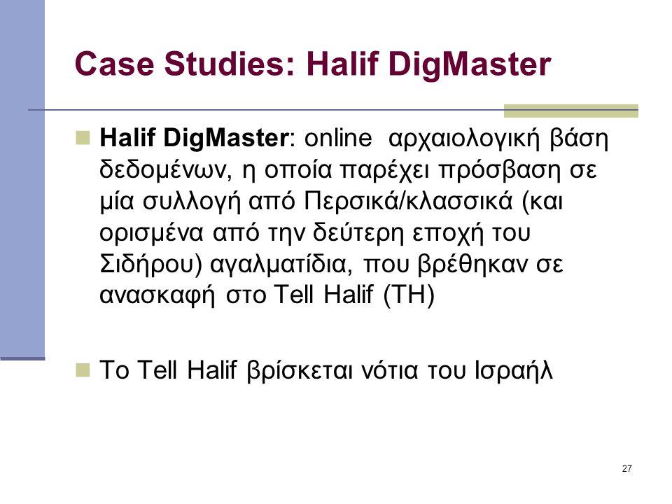 27 Case Studies: Halif DigMaster Halif DigMaster: online αρχαιολογική βάση δεδομένων, η οποία παρέχει πρόσβαση σε μία συλλογή από Περσικά/κλασσικά (και ορισμένα από την δεύτερη εποχή του Σιδήρου) αγαλματίδια, που βρέθηκαν σε ανασκαφή στο Tell Halif (TH) Το Tell Halif βρίσκεται νότια του Ισραήλ