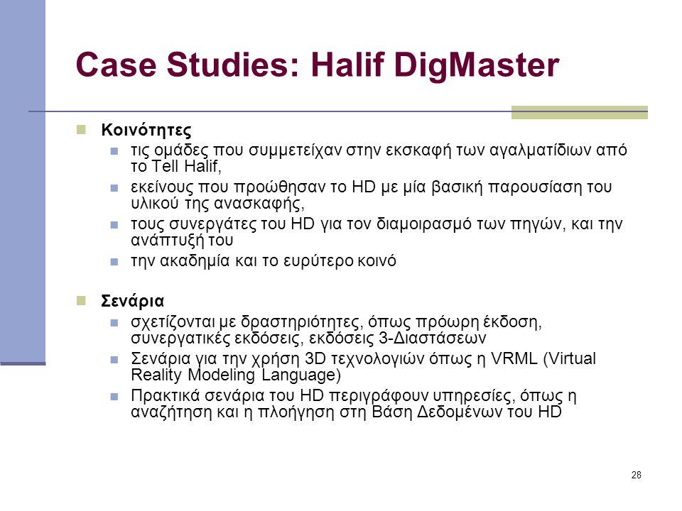 28 Case Studies: Halif DigMaster Κοινότητες τις ομάδες που συμμετείχαν στην εκσκαφή των αγαλματίδιων από το Tell Halif, εκείνους που προώθησαν το HD με μία βασική παρουσίαση του υλικού της ανασκαφής, τους συνεργάτες του HD για τον διαμοιρασμό των πηγών, και την ανάπτυξή του την ακαδημία και το ευρύτερο κοινό Σενάρια σχετίζονται με δραστηριότητες, όπως πρόωρη έκδοση, συνεργατικές εκδόσεις, εκδόσεις 3-Διαστάσεων Σενάρια για την χρήση 3D τεχνολογιών όπως η VRML (Virtual Reality Modeling Language) Πρακτικά σενάρια του HD περιγράφουν υπηρεσίες, όπως η αναζήτηση και η πλοήγηση στη Βάση Δεδομένων του HD