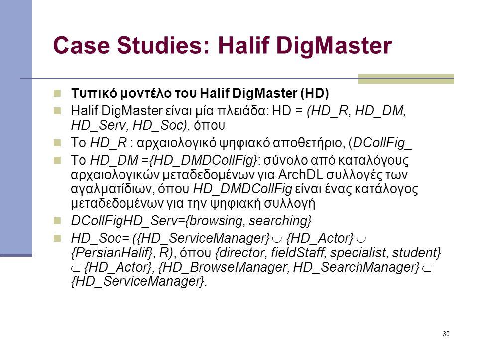 30 Case Studies: Halif DigMaster Τυπικό μοντέλο του Halif DigMaster (HD) Halif DigMaster είναι μία πλειάδα: HD = (HD_R, HD_DM, HD_Serv, HD_Soc), όπου Το HD_R : αρχαιολογικό ψηφιακό αποθετήριο, (DCollFig_ Το HD_DM ={HD_DMDCollFig}: σύνολο από καταλόγους αρχαιολογικών μεταδεδομένων για ArchDL συλλογές των αγαλματίδιων, όπου HD_DMDCollFig είναι ένας κατάλογος μεταδεδομένων για την ψηφιακή συλλογή DCollFigHD_Serv={browsing, searching} HD_Soc= ({HD_ServiceManager}  {HD_Actor}  {PersianHalif}, R), όπου {director, fieldStaff, specialist, student}  {HD_Actor}, {HD_BrowseManager, HD_SearchManager}  {HD_ServiceManager}.