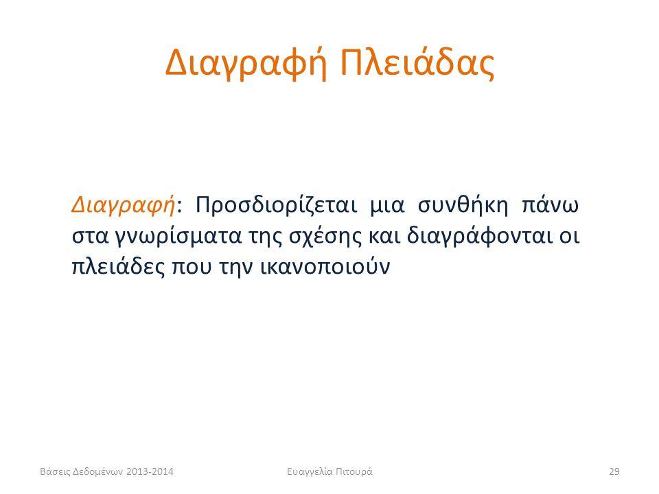 Βάσεις Δεδομένων 2013-2014Ευαγγελία Πιτουρά29 Διαγραφή: Προσδιορίζεται μια συνθήκη πάνω στα γνωρίσματα της σχέσης και διαγράφονται οι πλειάδες που την