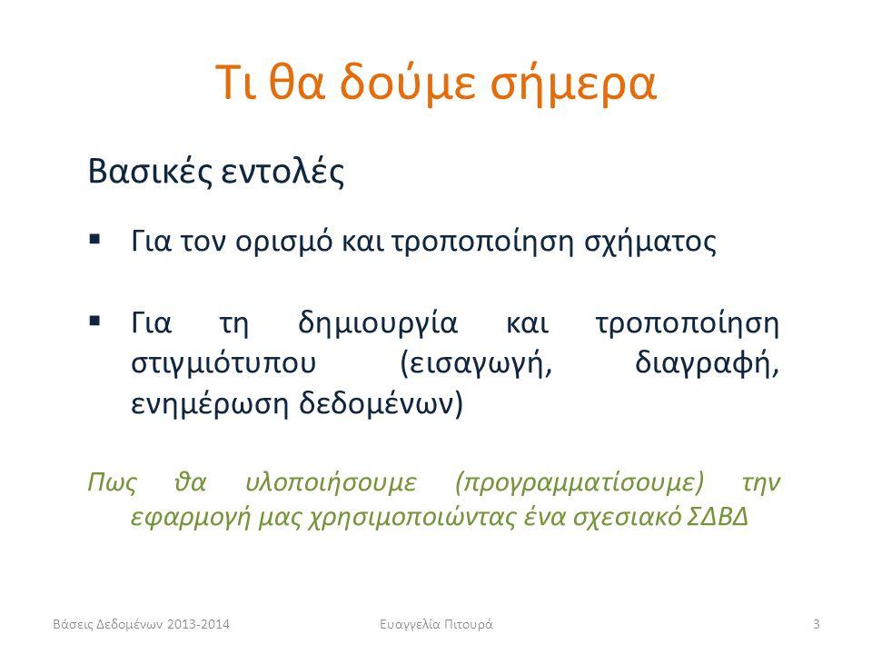 Βάσεις Δεδομένων 2013-2014Ευαγγελία Πιτουρά14 Παράδειγμα CREATE TABLE Ταινία (Τίτλος varchar(20) not null, Έτος int not null, Διάρκεια int, Είδος varchar(20), primary key (Τίτλος, Έτος)); CREATE TABLE Ηθοποιός (Όνομα varchar(20) not null, Διεύθυνση varchar(15), Έτος-Γέννησης int, primary key (Όνομα), check (Έτος-Γέννησης >= 1800)); CREATE TABLE Παίζει (Όνομα varchar(20) not null, Τίτλος varchar(20) not null, Έτος int not null, primary key (Όνομα, Τίτλος, Έτος), foreign key (Όνομα) references Ηθοποιός(Όνομα), foreign key (Τίτλος, Έτος) references Ταινία(Τίτλος, Έτος); Ορισμός σχήματος σχέσης Όνομα σχέσης + γνωρίσματα Πεδίο Ορισμού