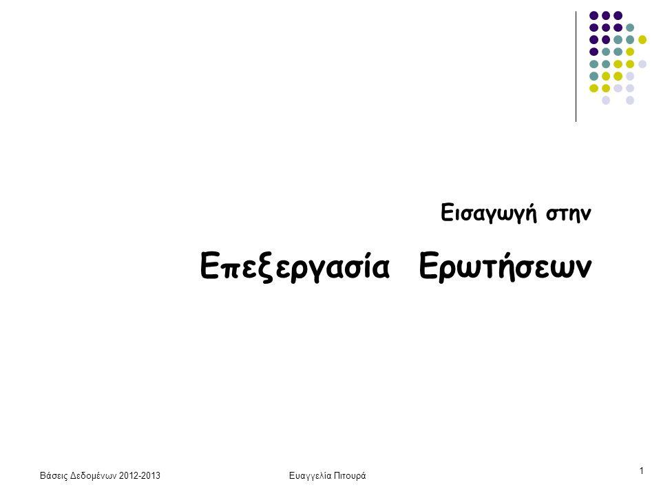 Βάσεις Δεδομένων 2012-2013Ευαγγελία Πιτουρά 22 Επιλογή: Συνθήκη Ισότητας Επιλογή - συνθήκη ισότητας Ε1 Σειριακή αναζήτηση σ Α = α (R) b R /2 (μέσος όρος) αν το Α υποψήφιο κλειδί (οπότε το αποτέλεσμα έχει μόνο μία πλειάδα, σταματάμε την αναζήτηση μόλις τη βρούμε) bRbR Μπορεί να χρησιμοποιηθεί σε οποιοδήποτε αρχείο b R : αριθμός blocks της σχέσης R Διάβασμα (scan) όλου του αρχείου