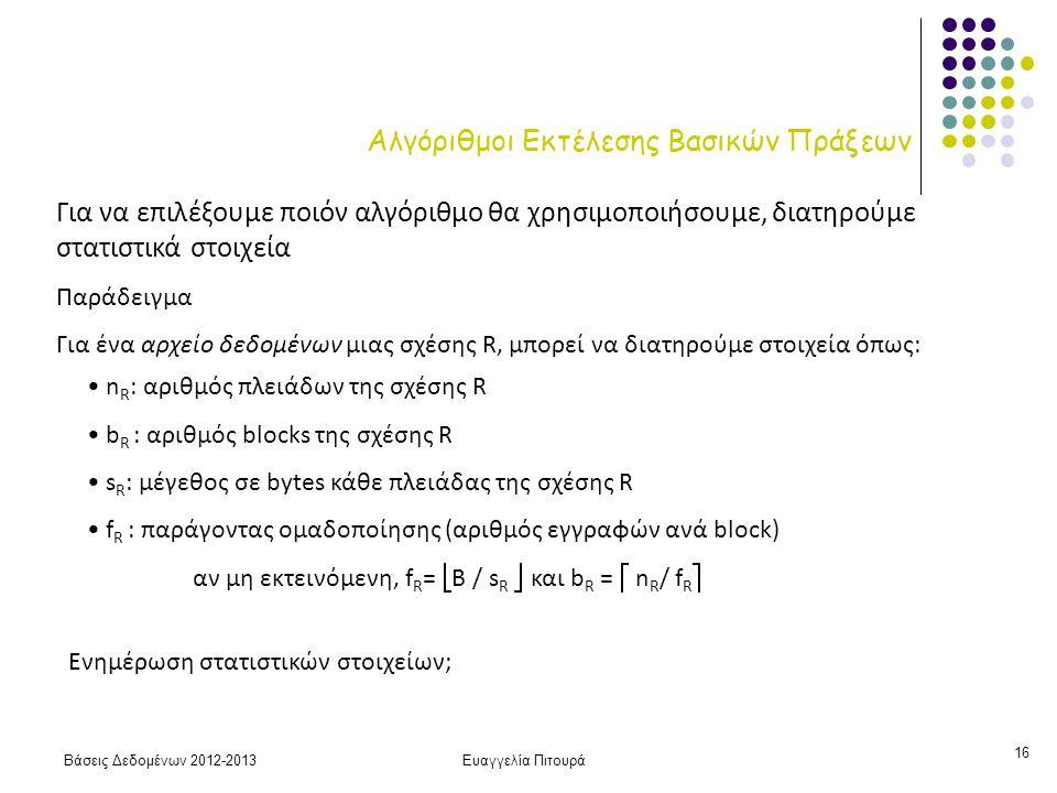 Βάσεις Δεδομένων 2012-2013Ευαγγελία Πιτουρά 16 Αλγόριθμοι Εκτέλεσης Βασικών Πράξεων Για να επιλέξουμε ποιόν αλγόριθμο θα χρησιμοποιήσουμε, διατηρούμε στατιστικά στοιχεία Παράδειγμα Για ένα αρχείο δεδομένων μιας σχέσης R, μπορεί να διατηρούμε στοιχεία όπως: n R : αριθμός πλειάδων της σχέσης R b R : αριθμός blocks της σχέσης R s R : μέγεθος σε bytes κάθε πλειάδας της σχέσης R f R : παράγοντας ομαδοποίησης (αριθμός εγγραφών ανά block) αν μη εκτεινόμενη, f R =  B / s R  και b R =  n R / f R  Ενημέρωση στατιστικών στοιχείων;