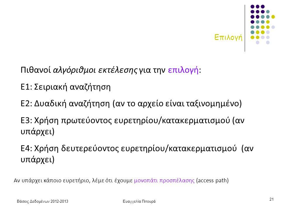 Βάσεις Δεδομένων 2012-2013Ευαγγελία Πιτουρά 21 Επιλογή Πιθανοί αλγόριθμοι εκτέλεσης για την επιλογή: Ε1: Σειριακή αναζήτηση Ε2: Δυαδική αναζήτηση (αν το αρχείο είναι ταξινομημένο) Ε3: Χρήση πρωτεύοντος ευρετηρίου/κατακερματισμού (αν υπάρχει) Ε4: Χρήση δευτερεύοντος ευρετηρίου/κατακερματισμού (αν υπάρχει) Αν υπάρχει κάποιο ευρετήριο, λέμε ότι έχουμε μονοπάτι προσπέλασης (access path)