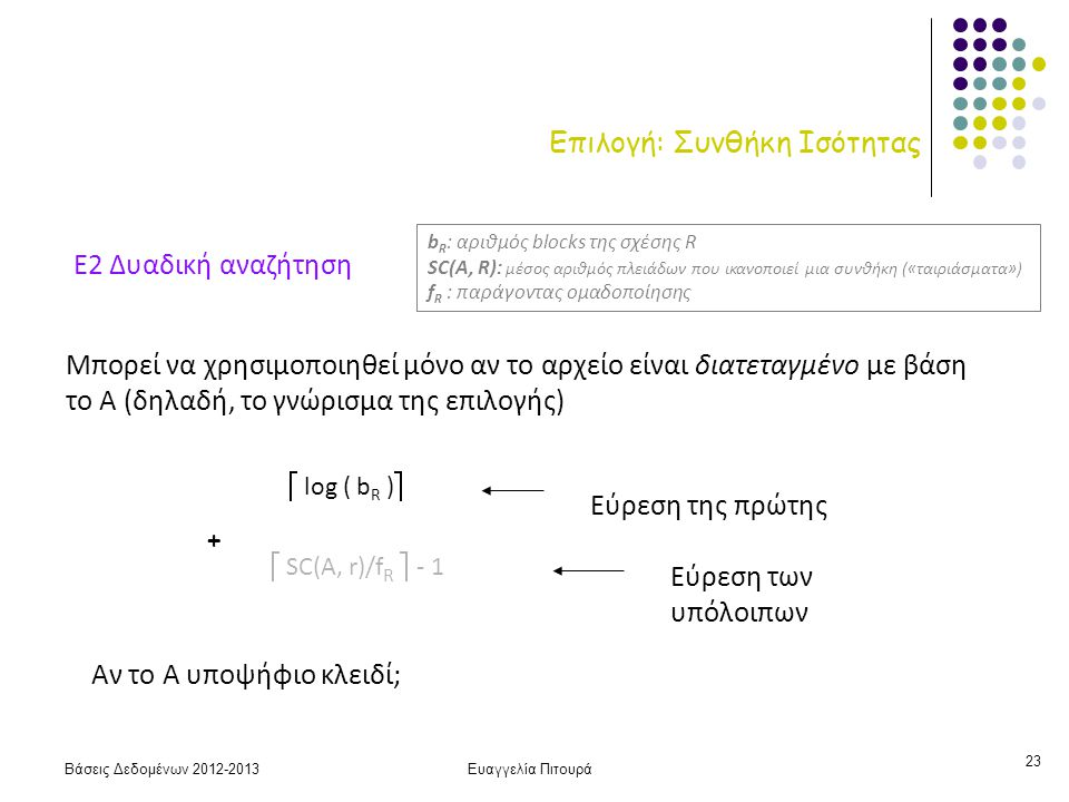 Βάσεις Δεδομένων 2012-2013Ευαγγελία Πιτουρά 23 Επιλογή: Συνθήκη Ισότητας Ε2 Δυαδική αναζήτηση Μπορεί να χρησιμοποιηθεί μόνο αν το αρχείο είναι διατεταγμένο με βάση το Α (δηλαδή, το γνώρισμα της επιλογής)  log ( b R )  Εύρεση της πρώτης  SC(A, r)/f R  - 1 Εύρεση των υπόλοιπων + Αν το Α υποψήφιο κλειδί; b R : αριθμός blocks της σχέσης R SC(A, R): μέσος αριθμός πλειάδων που ικανοποιεί μια συνθήκη («ταιριάσματα») f R : παράγοντας ομαδοποίησης