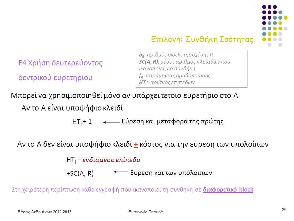 Βάσεις Δεδομένων 2012-2013Ευαγγελία Πιτουρά 25 Επιλογή: Συνθήκη Ισότητας Ε4 Χρήση δευτερεύοντος δεντρικού ευρετηρίου Μπορεί να χρησιμοποιηθεί μόνο αν υπάρχει τέτοιο ευρετήριο στο Α HT i + 1 HT i + ενδιάμεσο επίπεδο +SC(A, R) Αν το Α δεν είναι υποψήφιο κλειδί + κόστος για την εύρεση των υπολοίπων Αν το Α είναι υποψήφιο κλειδί Στη χειρότερη περίπτωση κάθε εγγραφή που ικανοπoιεί τη συνθήκη σε διαφορετικό block b R : αριθμός blocks της σχέσης R SC(A, R): μέσος αριθμός πλειάδων που ικανοποιεί μια συνθήκη f R : παράγοντας ομαδοποίησης HT i : αριθμός επιπέδων Εύρεση και μεταφορά της πρώτης Εύρεση και των υπόλοιπων