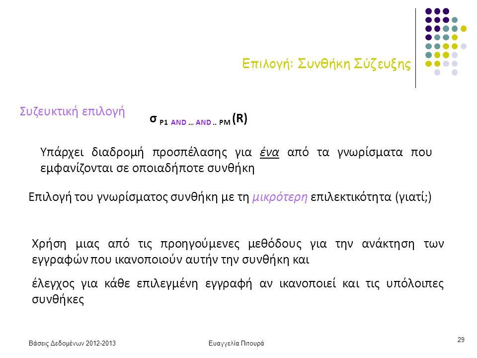 Βάσεις Δεδομένων 2012-2013Ευαγγελία Πιτουρά 29 Επιλογή: Συνθήκη Σύζευξης Συζευκτική επιλογή Υπάρχει διαδρομή προσπέλασης για ένα από τα γνωρίσματα που εμφανίζονται σε οποιαδήποτε συνθήκη Χρήση μιας από τις προηγούμενες μεθόδους για την ανάκτηση των εγγραφών που ικανοποιούν αυτήν την συνθήκη και έλεγχος για κάθε επιλεγμένη εγγραφή αν ικανοποιεί και τις υπόλοιπες συνθήκες Επιλογή του γνωρίσματος συνθήκη με τη μικρότερη επιλεκτικότητα (γιατί;) σ P1 AND … AND..