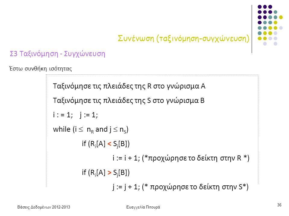 Βάσεις Δεδομένων 2012-2013Ευαγγελία Πιτουρά 36 Συνένωση (ταξινόμηση-συγχώνευση) Σ3 Ταξινόμηση - Συγχώνευση Ταξινόμησε τις πλειάδες της R στο γνώρισμα Α Ταξινόμησε τις πλειάδες της S στο γνώρισμα Β i : = 1; j := 1; while (i  n R and j  n S ) if (R i [A] < S j [B]) i := i + 1; (*προχώρησε το δείκτη στην R *) if (R i [A] > S j [B]) j := j + 1; (* προχώρησε το δείκτη στην S*) Έστω συνθήκη ισότητας