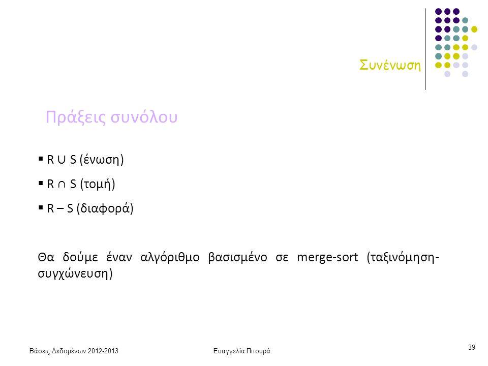 Βάσεις Δεδομένων 2012-2013Ευαγγελία Πιτουρά 39 Συνένωση  R ∪ S (ένωση)  R ∩ S (τομή)  R – S (διαφορά) Θα δούμε έναν αλγόριθμο βασισμένο σε merge-sort (ταξινόμηση- συγχώνευση) Πράξεις συνόλου