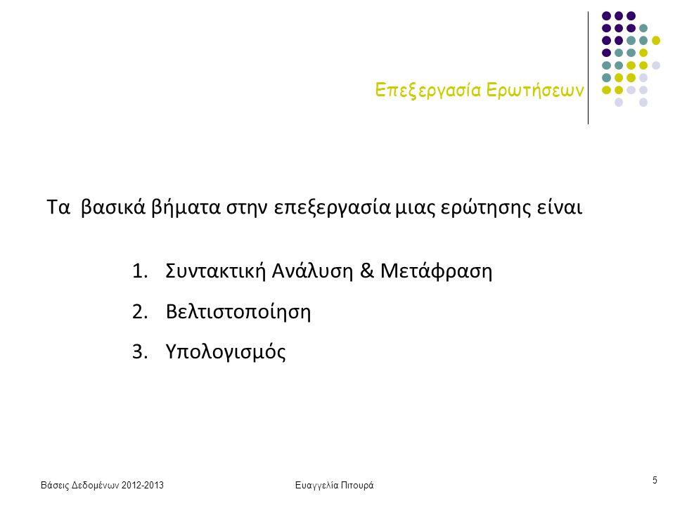 Βάσεις Δεδομένων 2012-2013Ευαγγελία Πιτουρά 5 Επεξεργασία Ερωτήσεων 1.Συντακτική Ανάλυση & Μετάφραση 2.Βελτιστοποίηση 3.Υπολογισμός Τα βασικά βήματα στην επεξεργασία μιας ερώτησης είναι