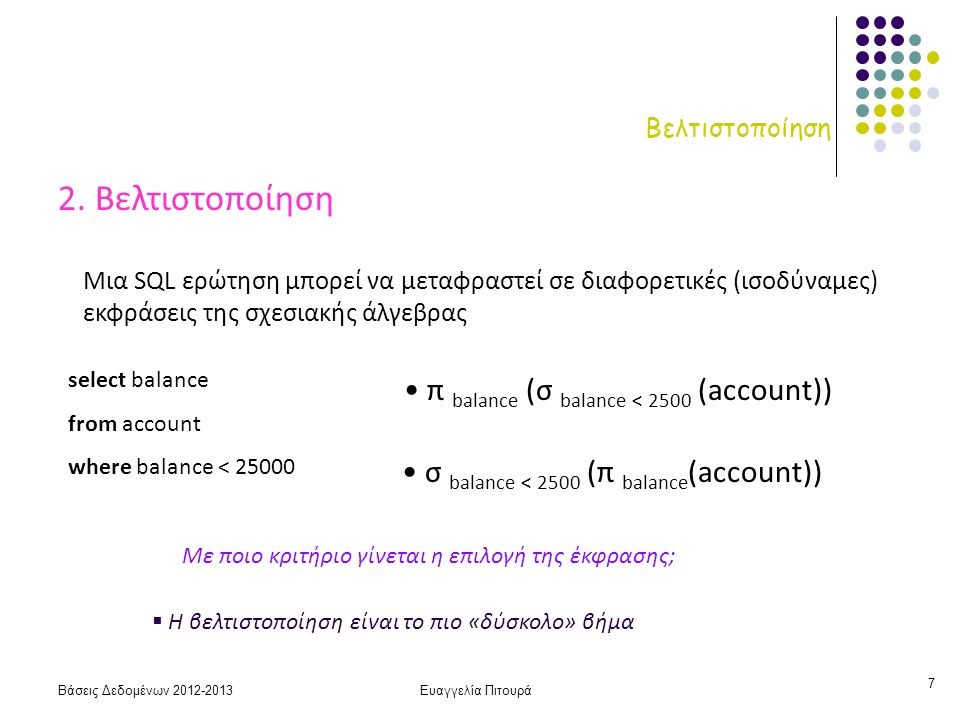 Βάσεις Δεδομένων 2012-2013Ευαγγελία Πιτουρά 8 Βελτιστοποίηση Άρα δεν αρκεί ο προσδιορισμός της πράξης - πρέπει να προσδιορίζεται και ο αλγόριθμος που θα χρησιμοποιηθεί για την υλοποίησή της π.χ., για την υλοποίηση της επιλογής μπορεί είτε να σαρώσουμε (scan – σειριακή αναζήτηση) όλο το αρχείο ελέγχοντας κάθε εγγραφή αν ικανοποιεί τη συνθήκη είτε αν υπάρχει π.χ., ένα Β + ευρετήριο στο γνώρισμα balance να χρησιμοποιήσουμε το ευρετήριο Κάθε πράξη της σχεσιακής άλγεβρας μπορεί να υλοποιηθεί με διαφορετικούς αλγορίθμους: