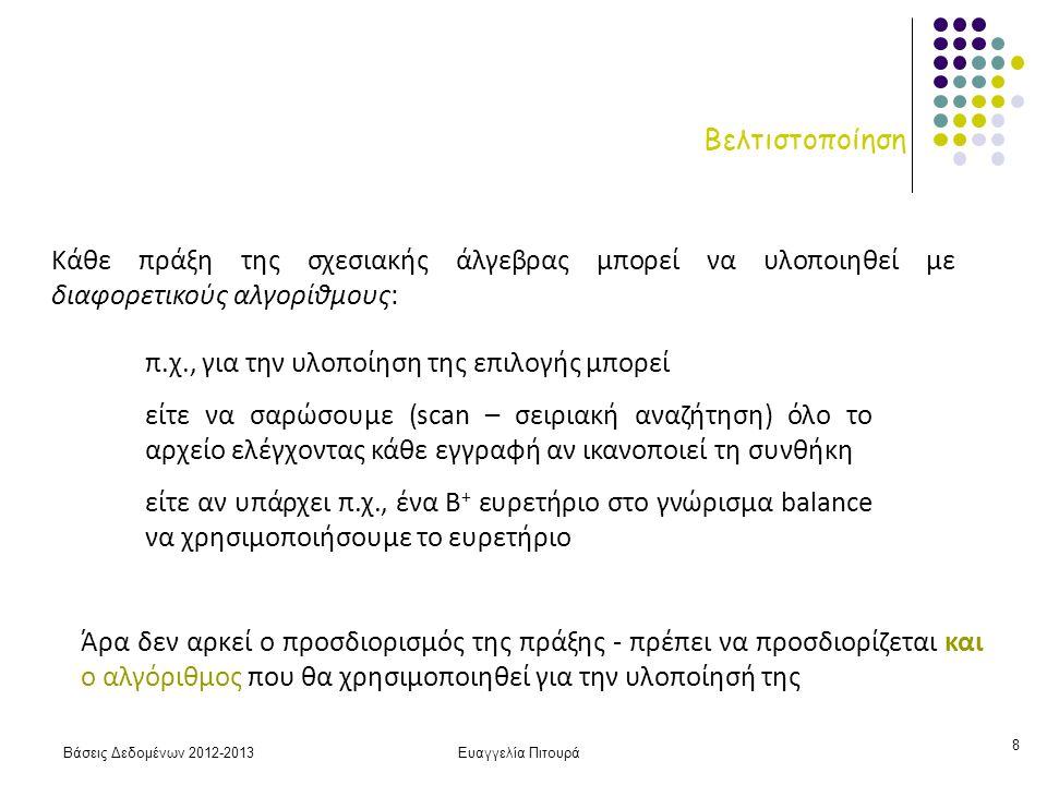 Βάσεις Δεδομένων 2012-2013Ευαγγελία Πιτουρά 9 Βελτιστοποίηση βασικές (primitive) πράξεις: πράξη + αλγόριθμος Σχέδιο εκτέλεσης (execution plan): μια ακολουθία από βασικές πράξεις π balance σ balance < 2500, χρησιμοποίησε το ευρετήριο 1 account