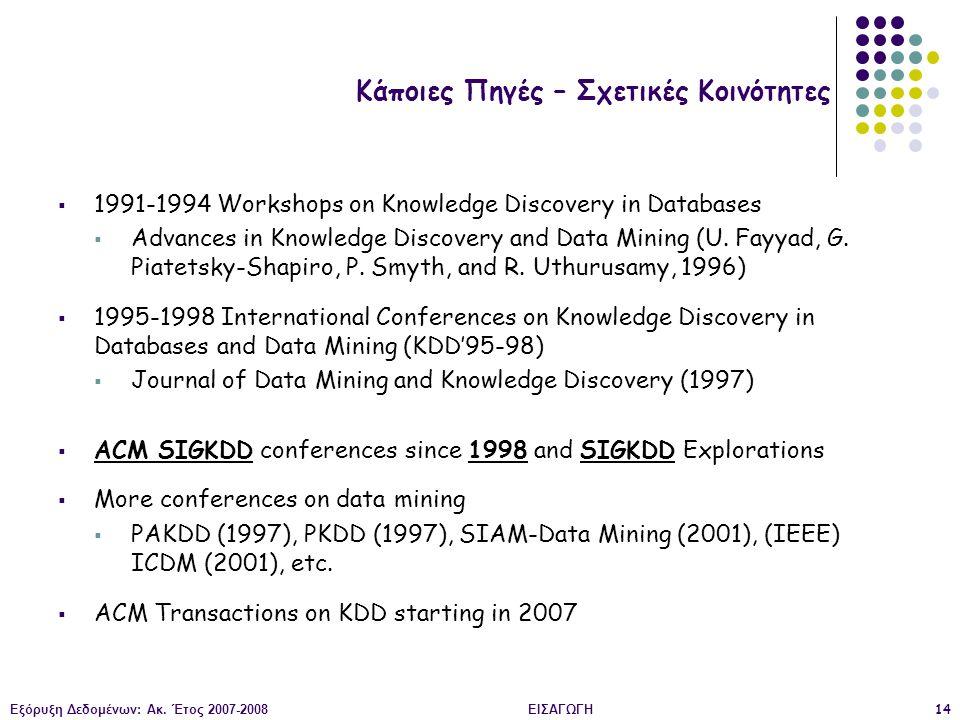 Εξόρυξη Δεδομένων: Ακ. Έτος 2007-2008ΕΙΣΑΓΩΓΗ14 Κάποιες Πηγές – Σχετικές Κοινότητες  1991-1994 Workshops on Knowledge Discovery in Databases  Advanc