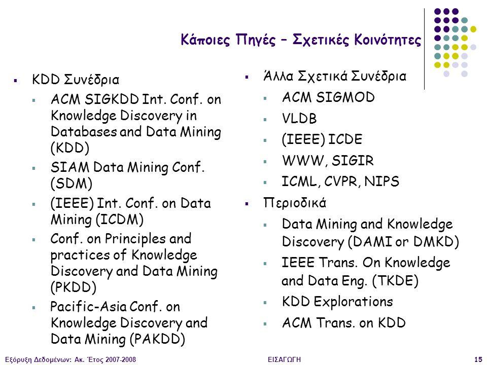 Εξόρυξη Δεδομένων: Ακ. Έτος 2007-2008ΕΙΣΑΓΩΓΗ15 Κάποιες Πηγές – Σχετικές Κοινότητες  KDD Συνέδρια  ACM SIGKDD Int. Conf. on Knowledge Discovery in D