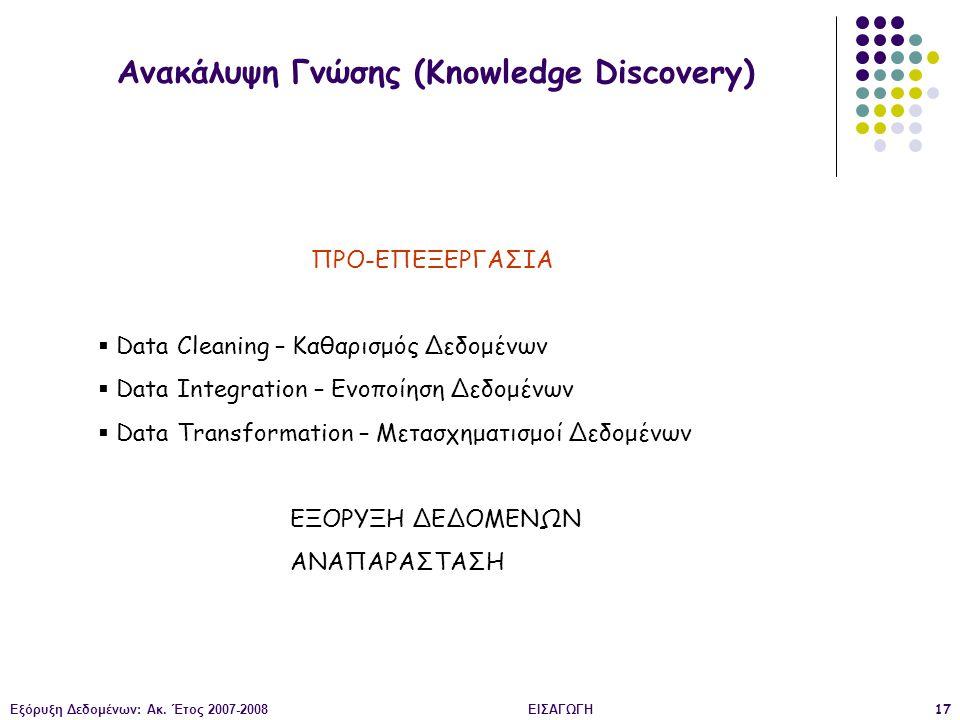 Εξόρυξη Δεδομένων: Ακ. Έτος 2007-2008ΕΙΣΑΓΩΓΗ17 Ανακάλυψη Γνώσης (Knowledge Discovery) ΠΡΟ-ΕΠΕΞΕΡΓΑΣΙΑ  Data Cleaning – Καθαρισμός Δεδομένων  Data I