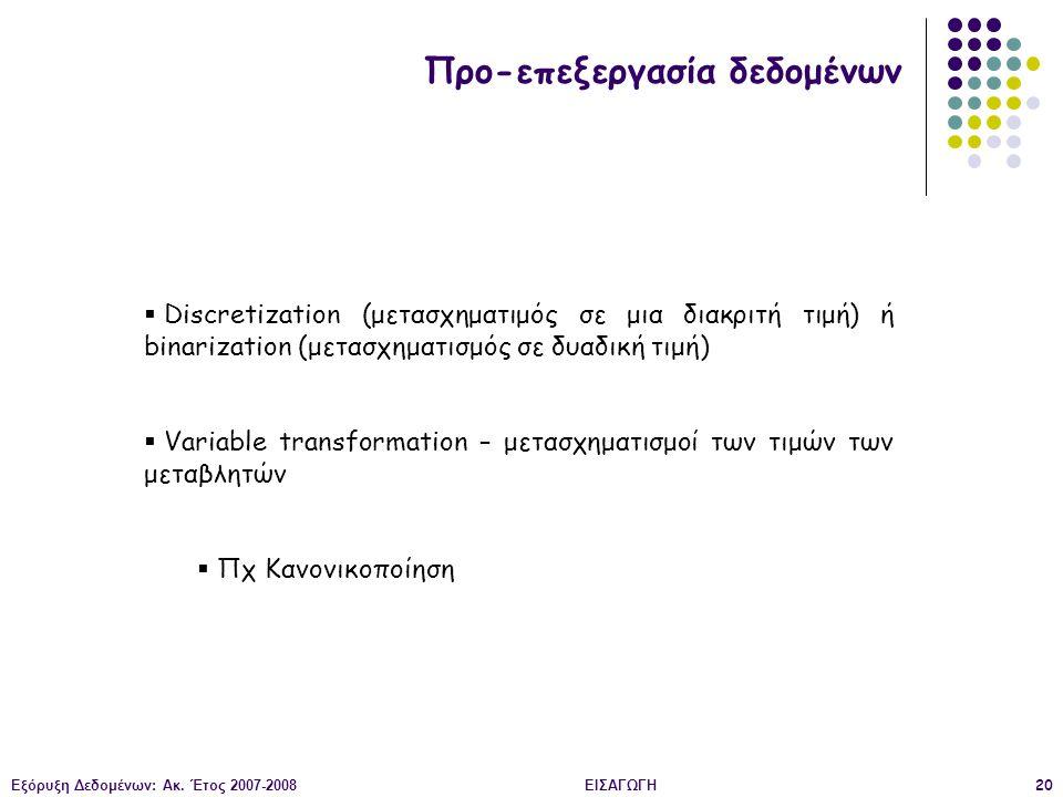 Εξόρυξη Δεδομένων: Ακ. Έτος 2007-2008ΕΙΣΑΓΩΓΗ20 Προ-επεξεργασία δεδομένων  Discretization (μετασχηματιμός σε μια διακριτή τιμή) ή binarization (μετασ
