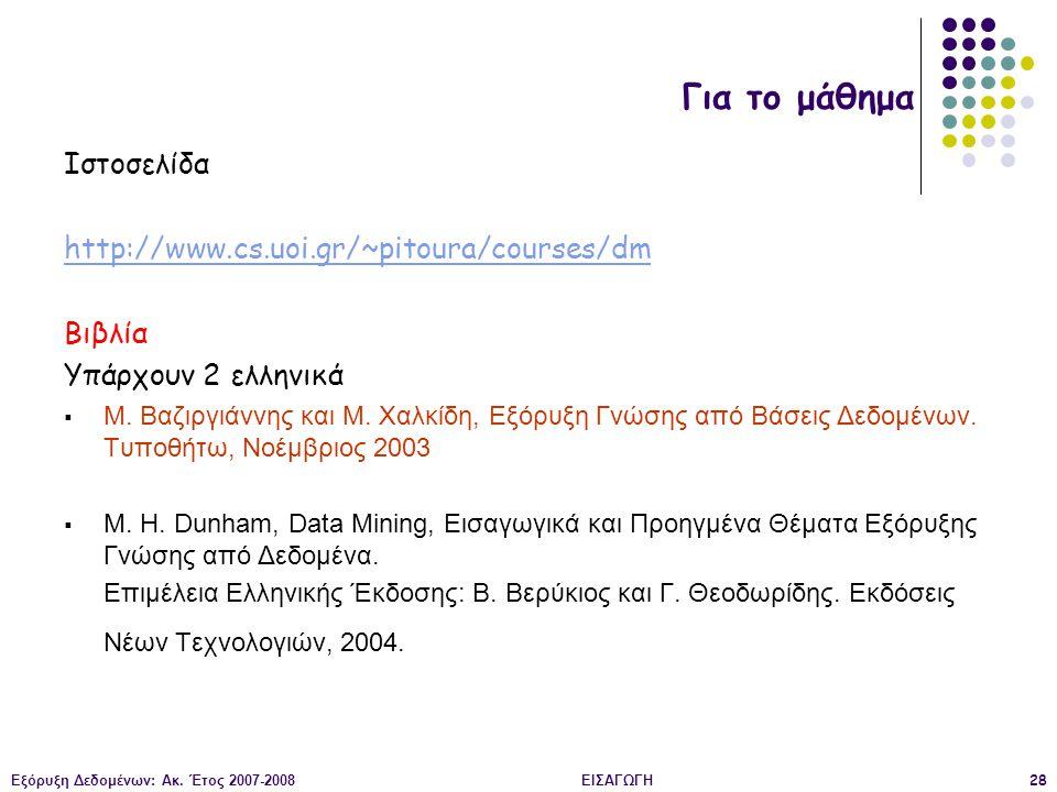 Εξόρυξη Δεδομένων: Ακ. Έτος 2007-2008ΕΙΣΑΓΩΓΗ28 Ιστοσελίδα http://www.cs.uoi.gr/~pitoura/courses/dm Βιβλία Υπάρχουν 2 ελληνικά  Μ. Βαζιργιάννης και Μ
