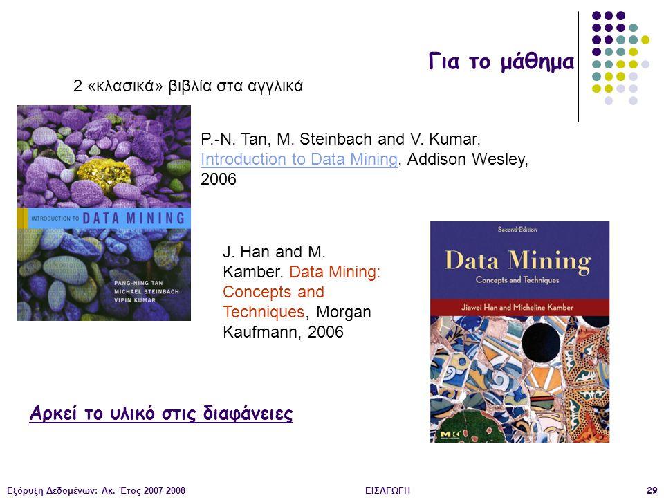 Εξόρυξη Δεδομένων: Ακ. Έτος 2007-2008ΕΙΣΑΓΩΓΗ29 Για το μάθημα 2 «κλασικά» βιβλία στα αγγλικά P.-N. Tan, M. Steinbach and V. Kumar, Introduction to Dat