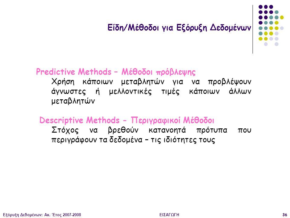 Εξόρυξη Δεδομένων: Ακ. Έτος 2007-2008ΕΙΣΑΓΩΓΗ36 Είδη/Μέθοδοι για Εξόρυξη Δεδομένων Predictive Methods – Μέθοδοι πρόβλεψης Χρήση κάποιων μεταβλητών για
