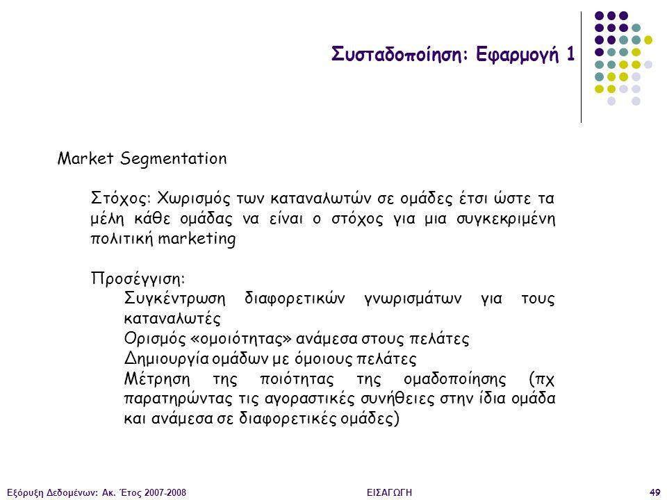 Εξόρυξη Δεδομένων: Ακ. Έτος 2007-2008ΕΙΣΑΓΩΓΗ49 Συσταδοποίηση: Εφαρμογή 1 Market Segmentation Στόχος: Χωρισμός των καταναλωτών σε ομάδες έτσι ώστε τα