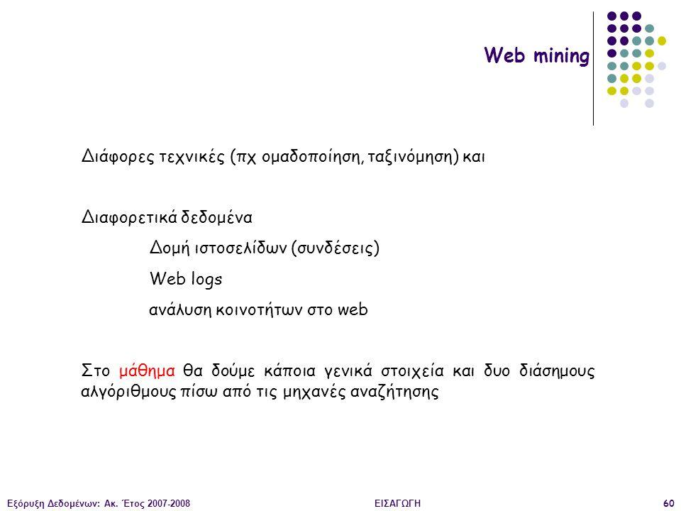 Εξόρυξη Δεδομένων: Ακ. Έτος 2007-2008ΕΙΣΑΓΩΓΗ60 Web mining Διάφορες τεχνικές (πχ ομαδοποίηση, ταξινόμηση) και Διαφορετικά δεδομένα Δομή ιστοσελίδων (σ