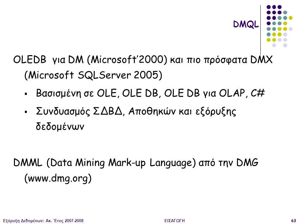 Εξόρυξη Δεδομένων: Ακ. Έτος 2007-2008ΕΙΣΑΓΩΓΗ63 OLEDB για DM (Microsoft'2000) και πιο πρόσφατα DMX (Microsoft SQLServer 2005)  Βασισμένη σε OLE, OLE