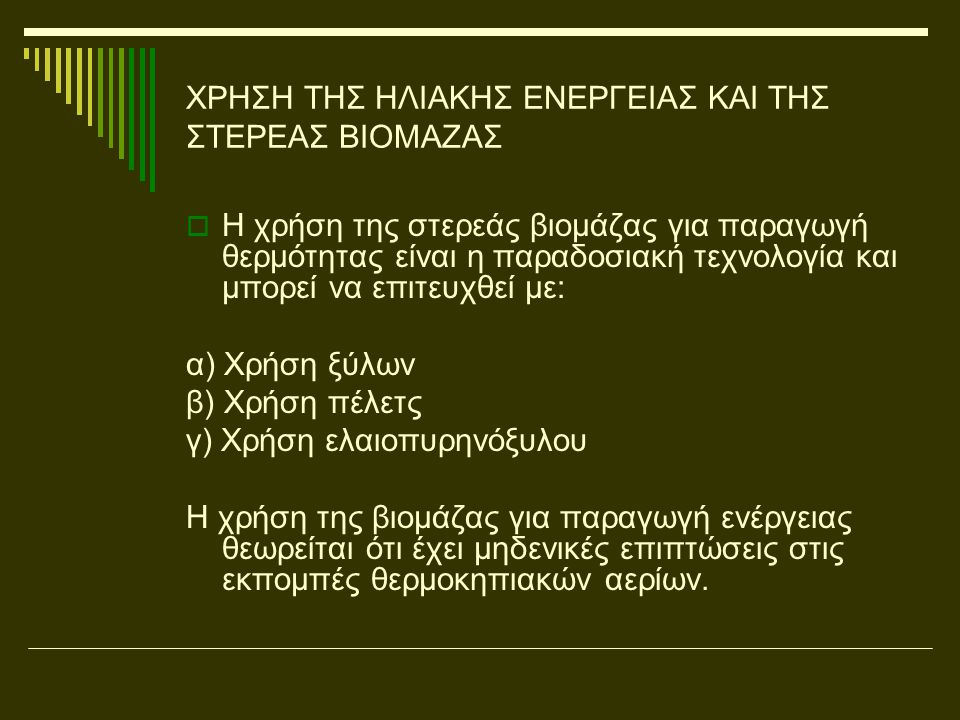 ΧΡΗΣΗ ΤΗΣ ΗΛΙΑΚΗΣ ΕΝΕΡΓΕΙΑΣ ΚΑΙ ΤΗΣ ΣΤΕΡΕΑΣ ΒΙΟΜΑΖΑΣ  Η χρήση της στερεάς βιομάζας για παραγωγή θερμότητας είναι η παραδοσιακή τεχνολογία και μπορεί